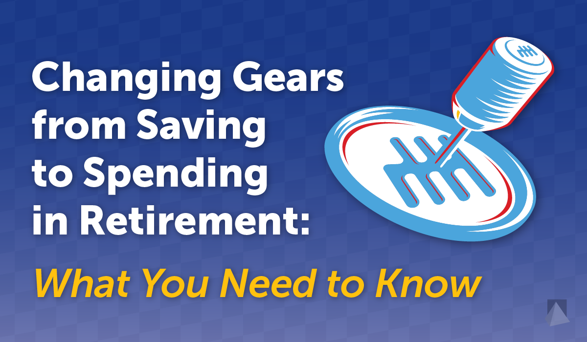 CWM_Changing-Gears-from-Saving-to-Spending-in-Retirement-What-You-Need-to-Know