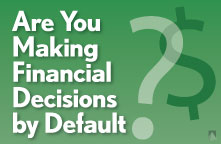 Are you making financial decisions by default?
